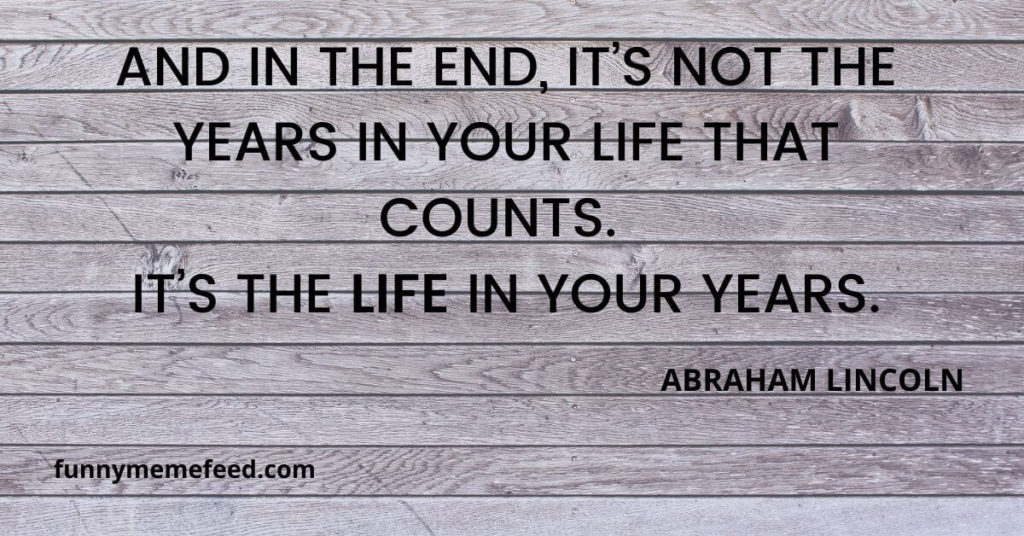 """life lessons: """"And in the end, it's not the years in your life that counts. It's the life in your years."""" - ABRAHAM LINCOLN"""