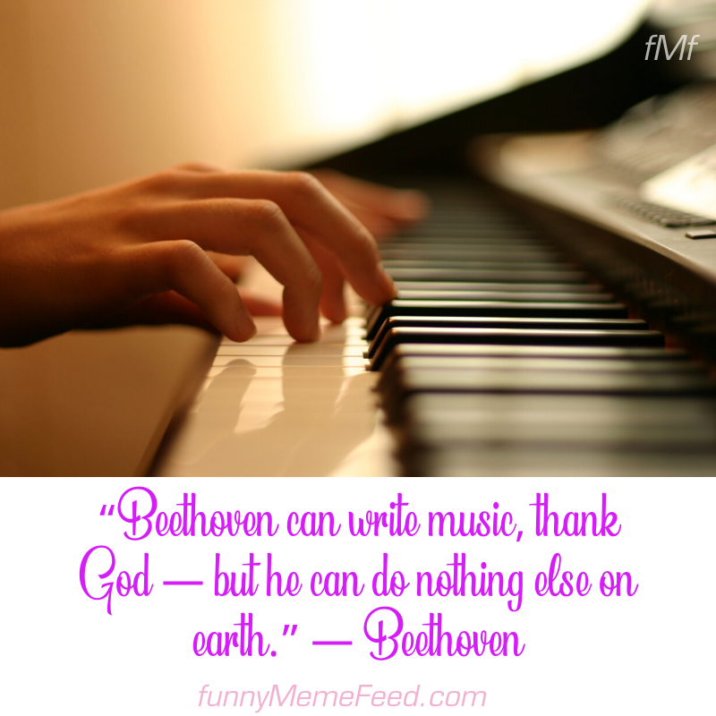 """""""Beethoven can write music, thank God — but he can do nothing else on earth."""" — Beethoven 