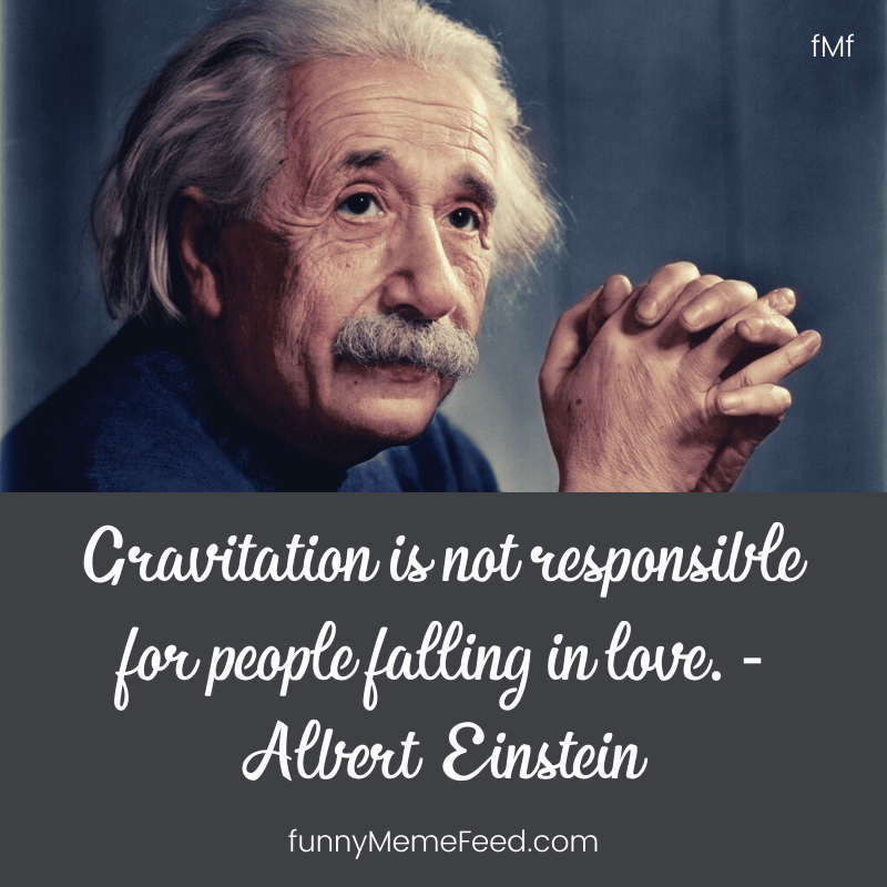 Gravitation is not responsible for people falling in love.   Einstein Sayings